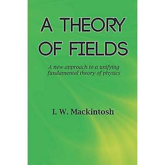 A Theory of Fields by Mackintosh & I. W.