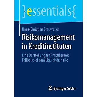 Risikomanagement in Kreditinstituten  Eine Darstellung fr Praktiker mit Fallbeispiel zum Liquidittsrisiko by Brauweiler & HansChristian