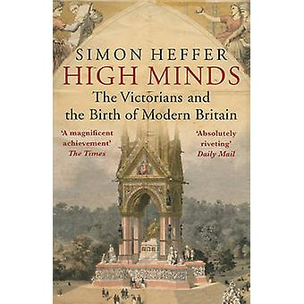 High Minds - The Victorians and the Birth of Modern Britain by Simon H