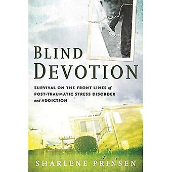 Blind Devotion: Survival on the Front Lines of Post-Traumatic Stress Disorder and Addiction