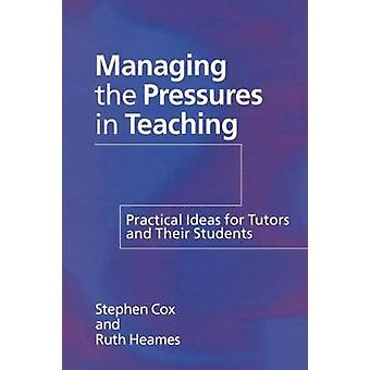 Managing the Pressures of Teaching Practical Ideas for Tutors and Their Students by Cox & Stephen