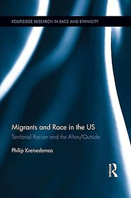 Migrants and Race in the US  Territorial Racism and the AlienOutside by Kretsedemas & Philip