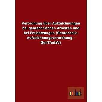 Verordnung ber Aufzeichnungen bei gentechnischen Arbeiten und bei Freisetzungen Gentechnik Aufzeichnungsverordnung GenTAufzV por ohne Autor
