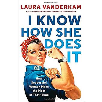 I Know How She Does It - How Successful Women Make the Most of Their T