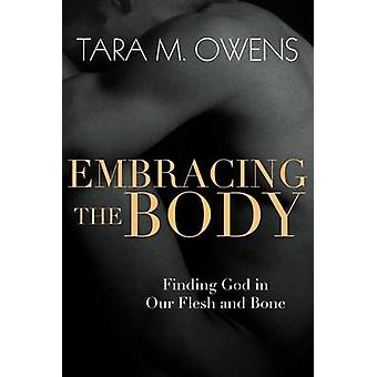 Embracing the Body - Finding God in Our Flesh and Bone by Tara M Owens