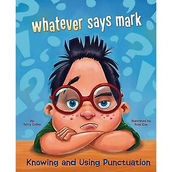 Whatever Says Mark - Knowing and Using Punctuation by Terry Collins -