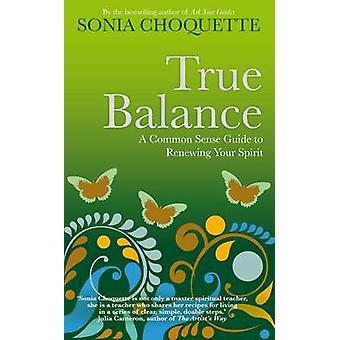 True Balance A Commonsense Guide to Renewing Your Spirit by Choquette & Sonia
