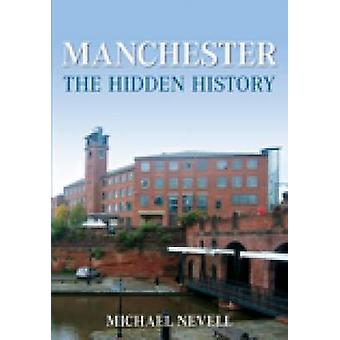 Manchester - The Hidden History by Mike Nevill - 9780752447049 Book
