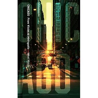 Chicago - From Vision to Metropolis by Chicago - From Vision to Metropo