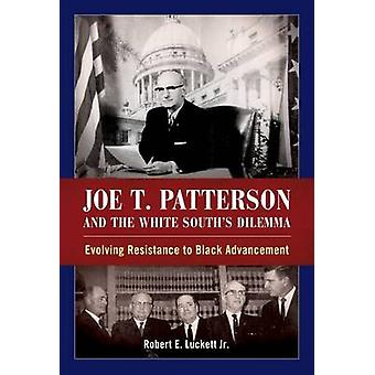 Joe T. Patterson and the White Souths Dilemma Evolving Resistance to Black Advancement by Luckett & Robert E Jr.