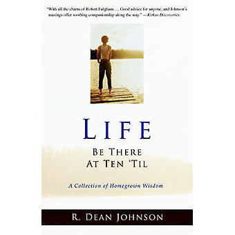 Life. Be There at Ten Til.A Collection of Homegrown Wisdom by Johnson & R. Dean