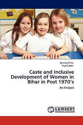 Caste and Inclusive Development of femmes in Bihar in Post 1970s by Sinha & Somika