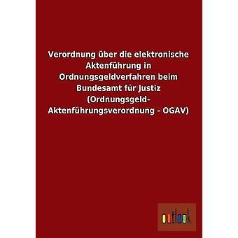 Verordnung Uber Die Elektronische Aktenfuhrung in Ordnungsgeldverfahren Beim Bundesamt Fur Justiz Ordnungsgeld Aktenfuhrungsverordnung  Ogav by Ohne Autor