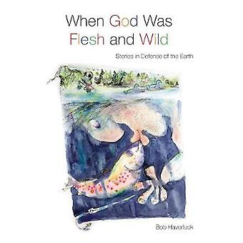 When God Was Flesh and Wild - Stories in Defense of the Earth by Bob H