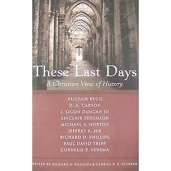 These Last Days - A Christian View of History by Richard D Phillips -