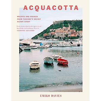 Acquacotta - Recipes and Stories from Tuscany's Secret Silver Coast -