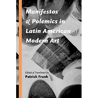 Manifestos and Polemics in Latin American Modern Art by Patrick Frank
