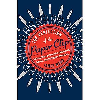 De perfectie van de paperclip: nieuwsgierig Tales van de uitvinding, toevallige genie en briefpapier obsessie