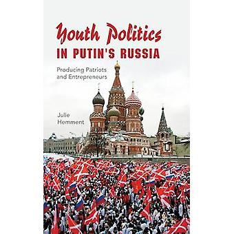Youth Politics in Putins Russia Producing Patriots and Entrepreneurs by Hemment & Julie