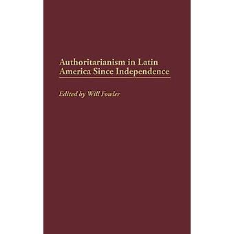 Authoritarianism in Latin America Since Independence by Fowler & William M. & JR.
