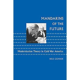 Mandarins of the Future Modernization Theory in Cold War America by Gilman & Nils