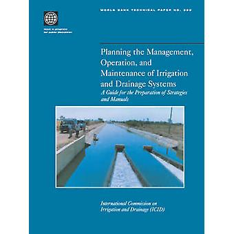 Planning the Management Operation and Maintenance of Irrigation and Drainage Systems A Guide for the Preparation of Strategies and Manuals by International Commission on Irrigation
