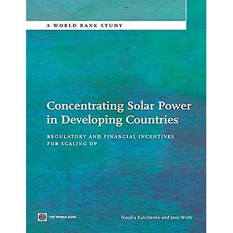 Concentrating Solar Power in Developing Countries Regulatory and Financial Incentives for Scaling Up by Kulichenko & Natalia