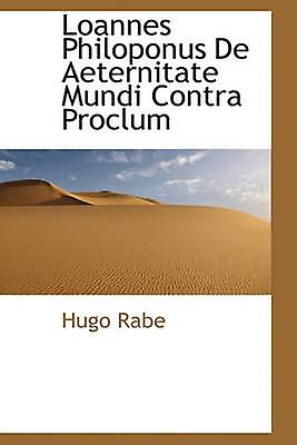 Loannes Philoponus De Aeternitate Mundi Contra Proclum by Rabe & Hugo