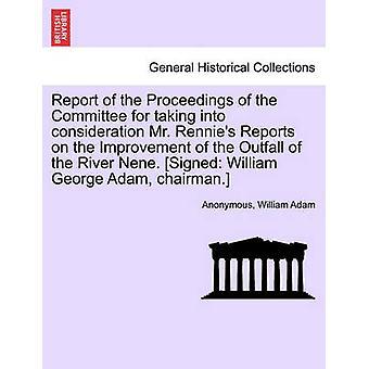 Rapport for saksbehandlingen av komiteen for å ta i betraktning Mr. Rennies Reports på forbedring av Outfall av elven Nene. Signert William George Adam formann. av anonym