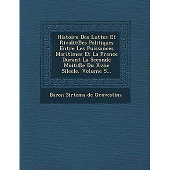 Histoire Des Luttes Et Rivalit Es Politiques Entre Les Puissances Maritimes Et La France Durant La Seconde Moiti E Du Xviie Silecle Volume 5... by Baron Sirtema De Grovestins