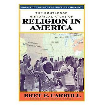 The Routledge Historical Atlas of Religion in America by Bret  E. Car