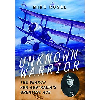 Unknown Warrior - The Search for Australia's Greatest Ace by Mike Ros