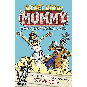 Secret Agent Mummy - the Cleopatra Case - Book 2 by Steve Cole - 978184