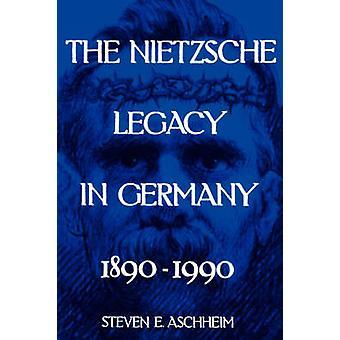 The Nietzsche Legacy in Germany - 1890 - 1990 by Steven E. Aschheim -