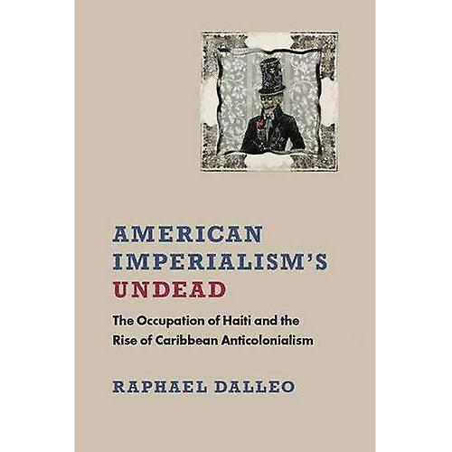 American Imperialism&s Undead  The Occupation of Haiti and the Rise of Caribbean Anticolonialism (New World Studies)