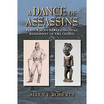 A Dance of Assassins Performing Early Colonial Hegemony in the Congo by Roberts & Allen F.