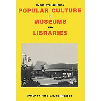 TwentiethCentury Popular Culture in Museums and Libraries by Schroeder & Fred E.H.