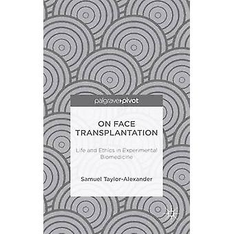 On Face Transplantation Life and Ethics in Experimental Biomedicine by TaylorAlexander & Samuel