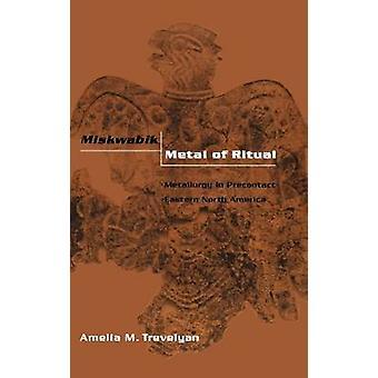 Miskwabik métal de la métallurgie rituelle en avant l'Amérique du Nord par Trevelyan & Amelia M.