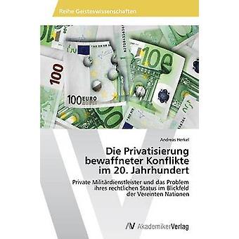 Die Privatisierung bewaffneter Konflikte im 20. Jahrhundert por Herkel Andreas