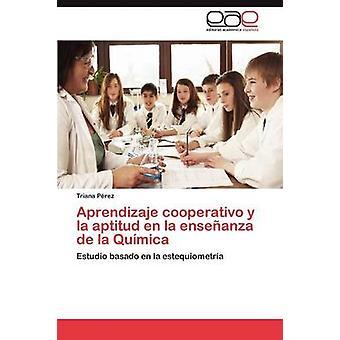 Aprendizaje cooperativo y la Aptitud en la Ensenanza de la Quimica by P. Rez & Triana