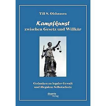 Kampfkunst zwischen Gesetz und Willkr Gedanken zu legaler Gewalt und illegalem Selbstschutz by Olshausen & Till S.