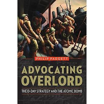 Advocating Overlord - The D-Day Strategy and the Atomic Bomb by Philip