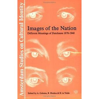Images of the Nation - Different Meanings of Dutchness 1870-1940 by A.