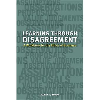 Learning Through Disagreement - A Workbook for the Ethics of Business