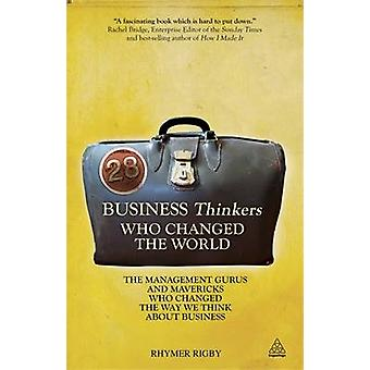 28 Business Thinkers Who Changed the World The Management Gurus and Mavericks Who Changed the Way We Think about Business by Rigby & Rhymer