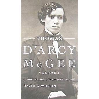 Thomas D'Arcy McGee - Volume 1 - Passion - raison - et politique - 1825