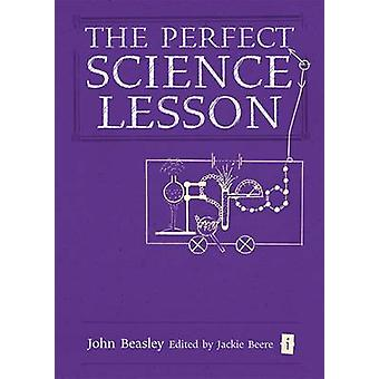 The Perfect (Ofsted) Science Lesson by John Beasley - Jackie Beere -