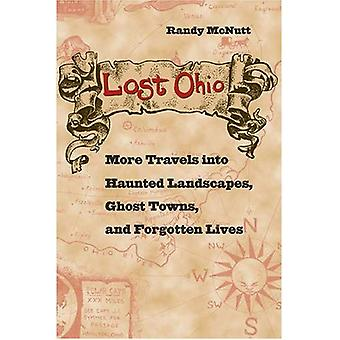 Lost Ohio: More Travels into Haunted Landscapes, Ghost Towns, and Forgotten Lives (True Crime Series (Kent, Ohio).)