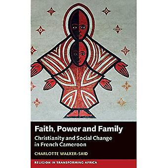 Faith, Power and Family: Christianity and Social Change in French Cameroon (Religion in Transforming Africa)